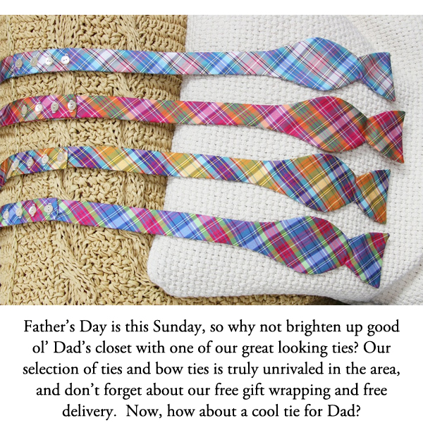 Father's Day is this Sunday, so why not brighten up good ol' Dad's closet with one of our great looking ties? Our selection of ties and bow ties is truly unrivaled in the area, and don't forget about our free gift wrapping and free delivery.  Now, how about a cool tie for Dad?